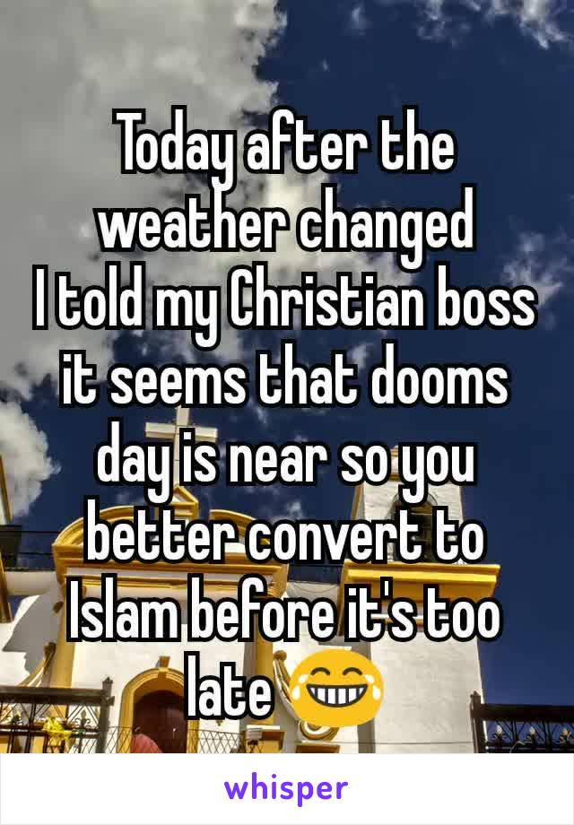 Today after the weather changed I told my Christian boss it seems that dooms day is near so you better convert to Islam before it's too late 😂