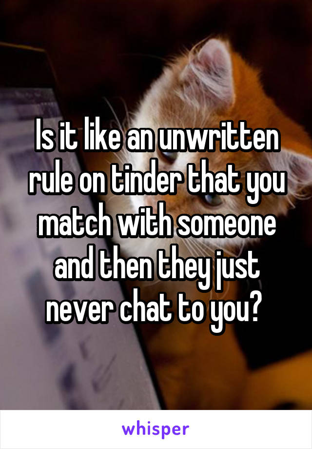 Is it like an unwritten rule on tinder that you match with someone and then they just never chat to you?