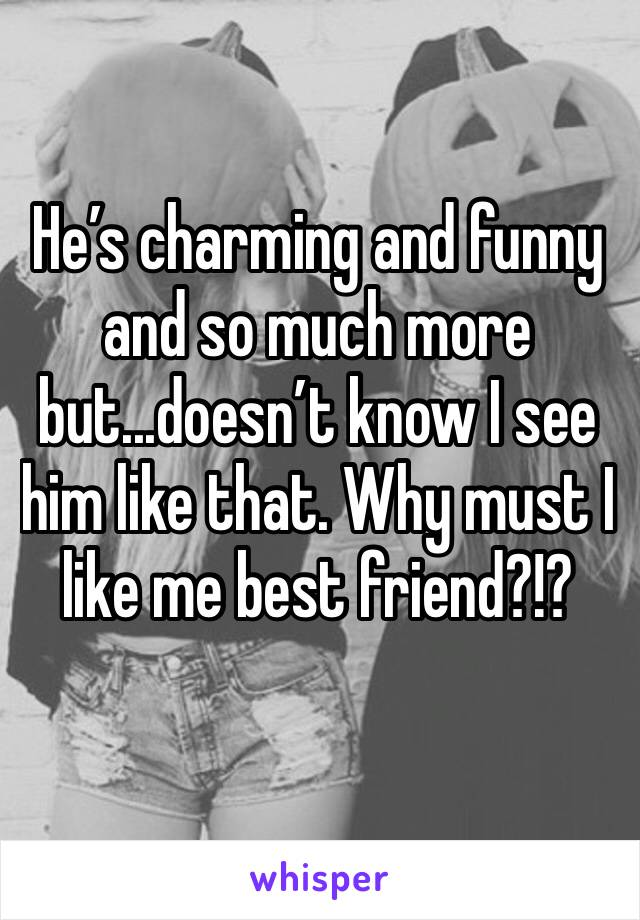 He's charming and funny and so much more but...doesn't know I see him like that. Why must I like me best friend?!?