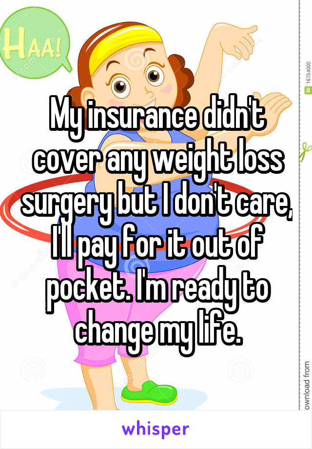 My insurance didn't cover any weight loss surgery but I don't care, I'll pay for it out of pocket. I'm ready to change my life.