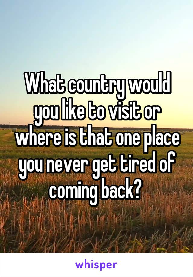 What country would you like to visit or where is that one place you never get tired of coming back?