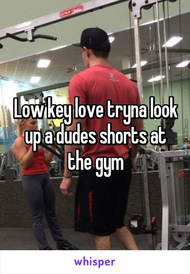 Low key love tryna look up a dudes shorts at the gym