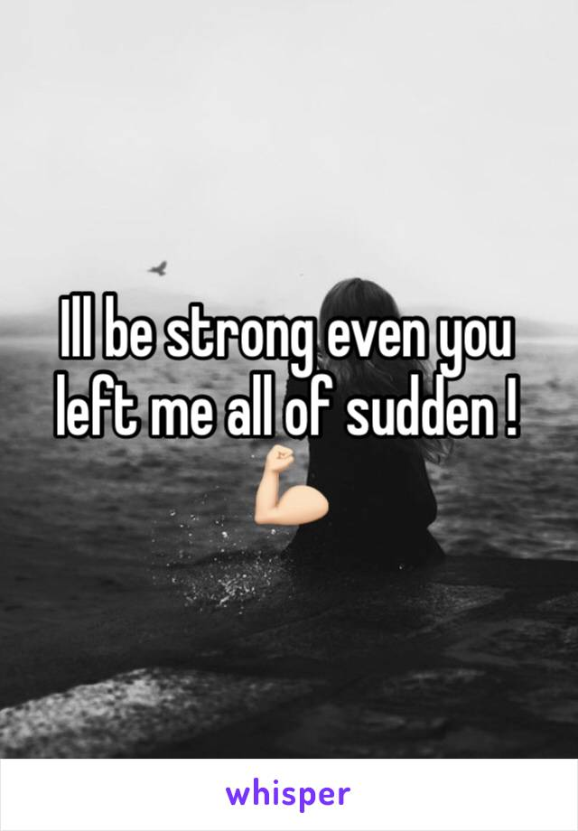 Ill be strong even you left me all of sudden ! 💪🏻