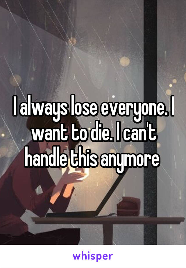I always lose everyone. I want to die. I can't handle this anymore
