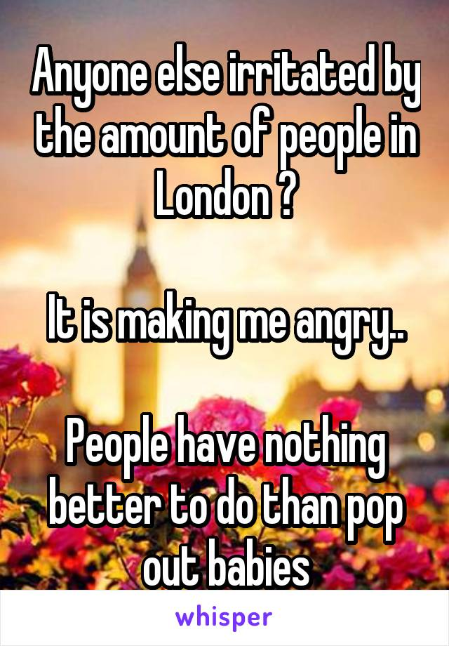 Anyone else irritated by the amount of people in London ?  It is making me angry..  People have nothing better to do than pop out babies