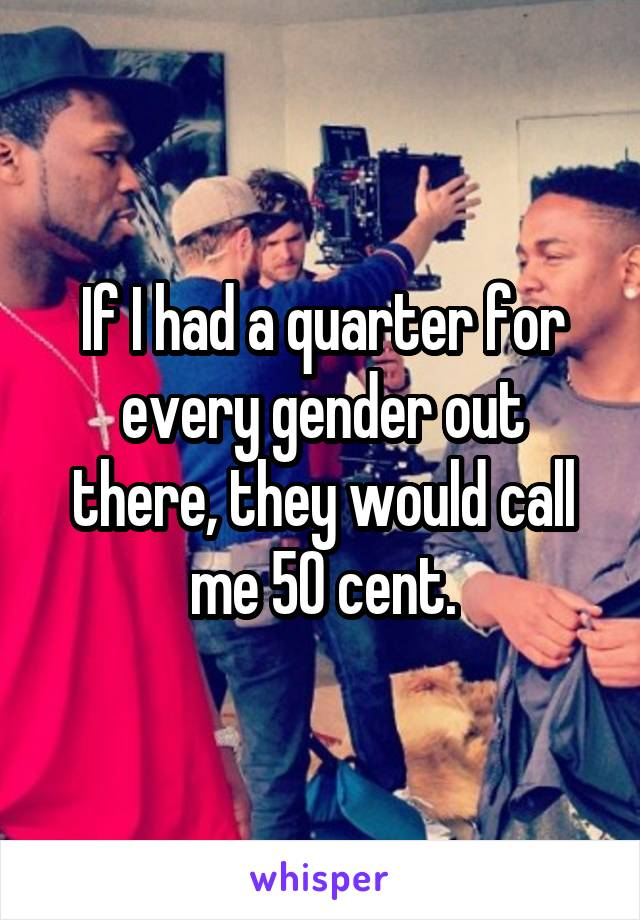 If I had a quarter for every gender out there, they would call me 50 cent.