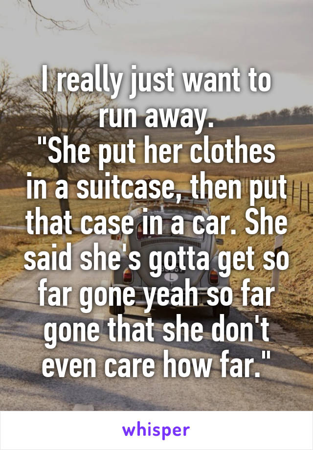 """I really just want to run away. """"She put her clothes in a suitcase, then put that case in a car. She said she's gotta get so far gone yeah so far gone that she don't even care how far."""""""