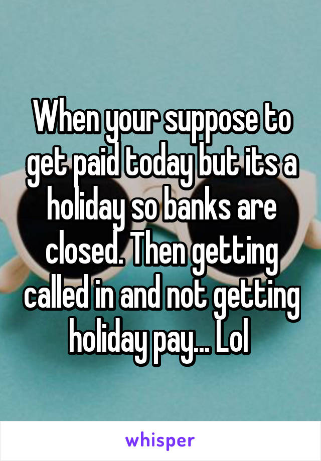 When your suppose to get paid today but its a holiday so banks are closed. Then getting called in and not getting holiday pay... Lol