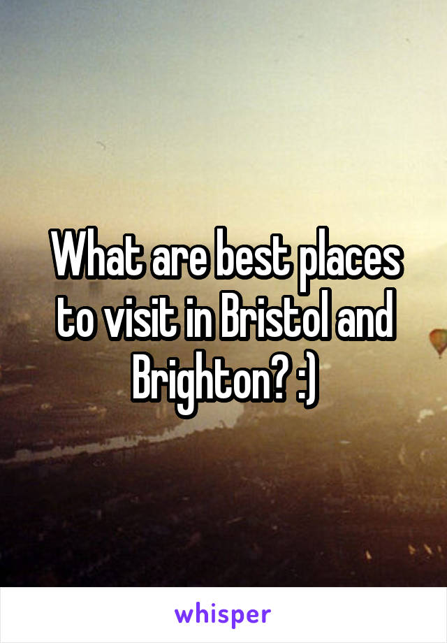 What are best places to visit in Bristol and Brighton? :)
