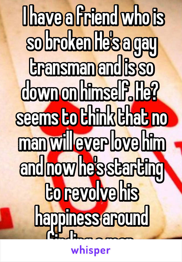 I have a friend who is so broken He's a gay transman and is so down on himself. He?  seems to think that no man will ever love him and now he's starting to revolve his happiness around finding a man.