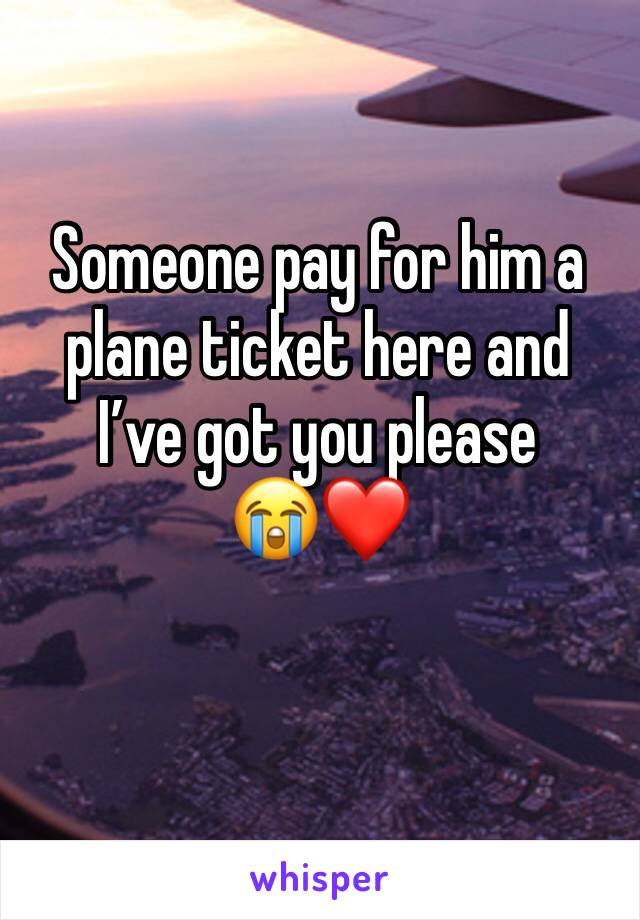 Someone pay for him a plane ticket here and I've got you please       😭❤️