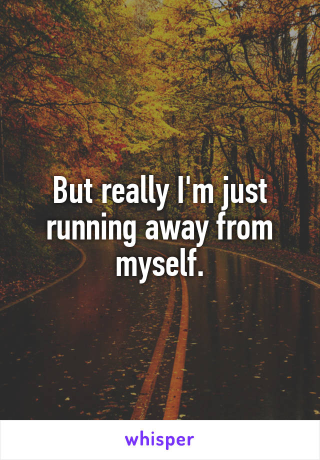 But really I'm just running away from myself.