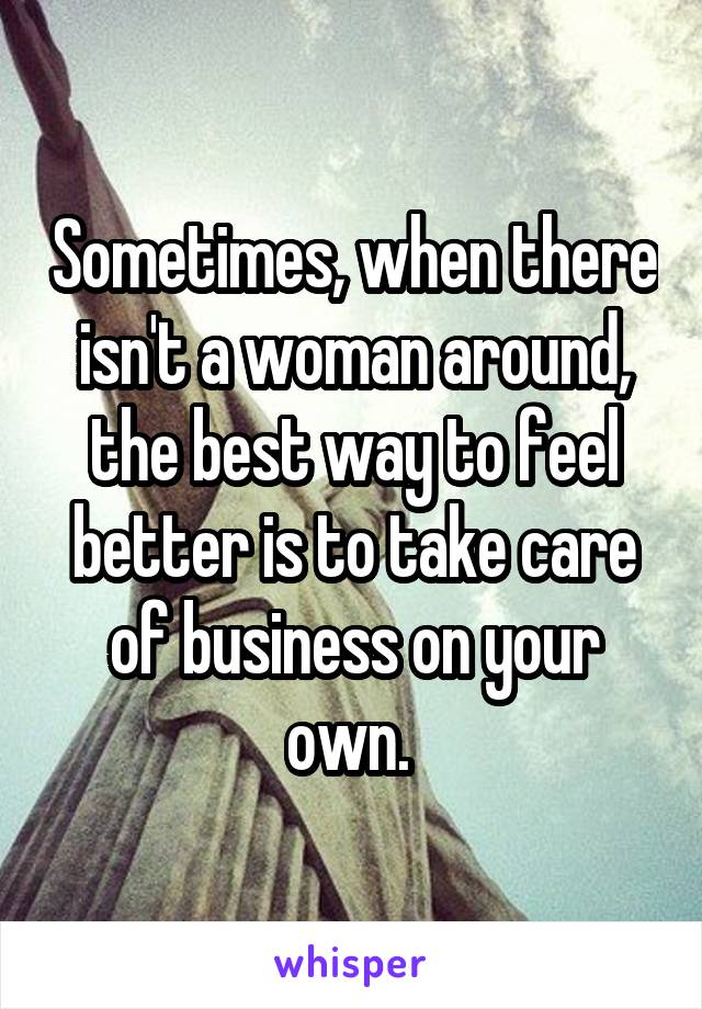 Sometimes, when there isn't a woman around, the best way to feel better is to take care of business on your own.