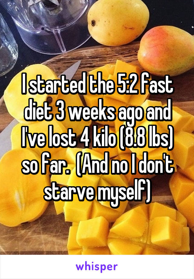 I started the 5:2 fast diet 3 weeks ago and I've lost 4 kilo (8.8 lbs) so far.  (And no I don't starve myself)