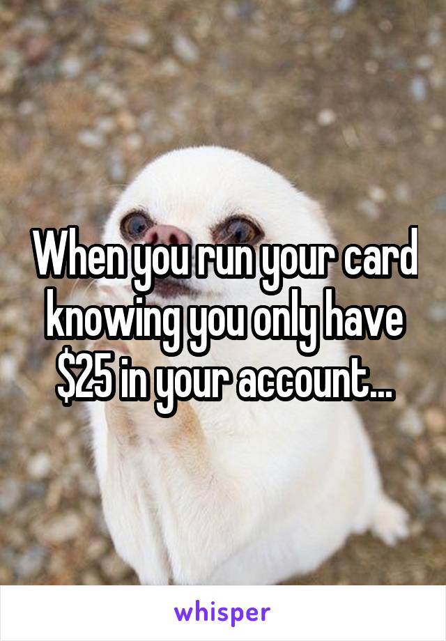 When you run your card knowing you only have $25 in your account...