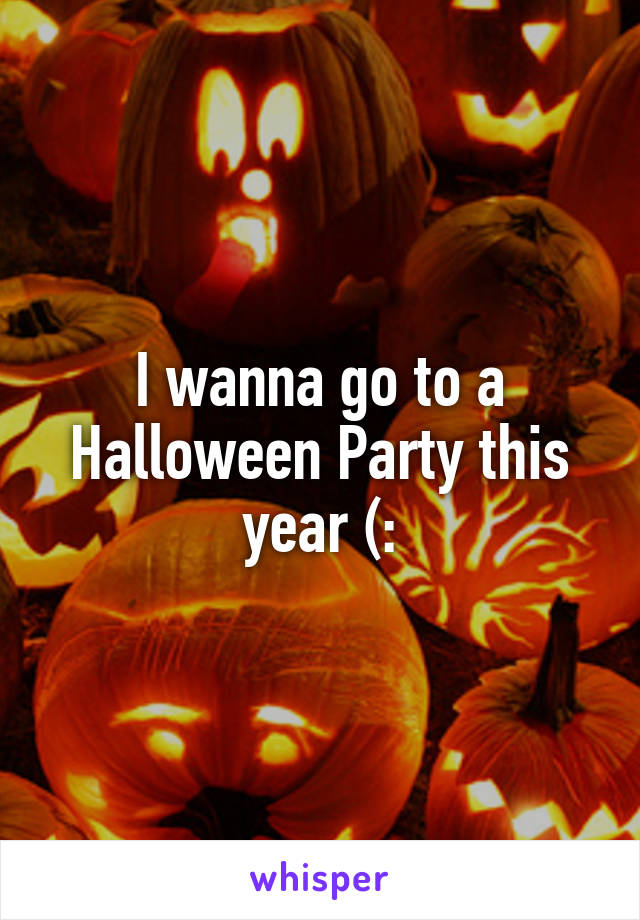 I wanna go to a Halloween Party this year (: