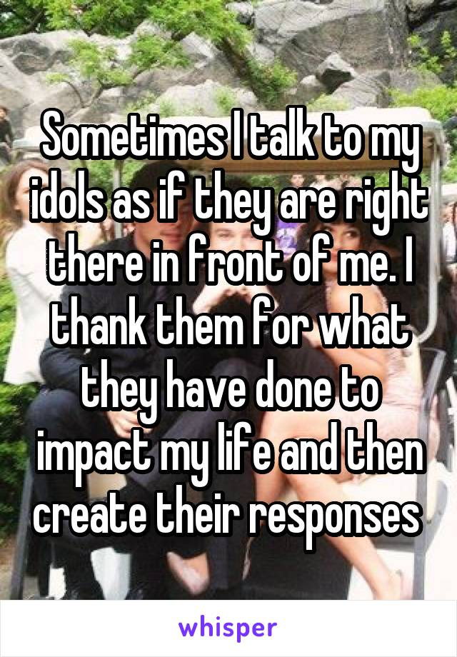 Sometimes I talk to my idols as if they are right there in front of me. I thank them for what they have done to impact my life and then create their responses