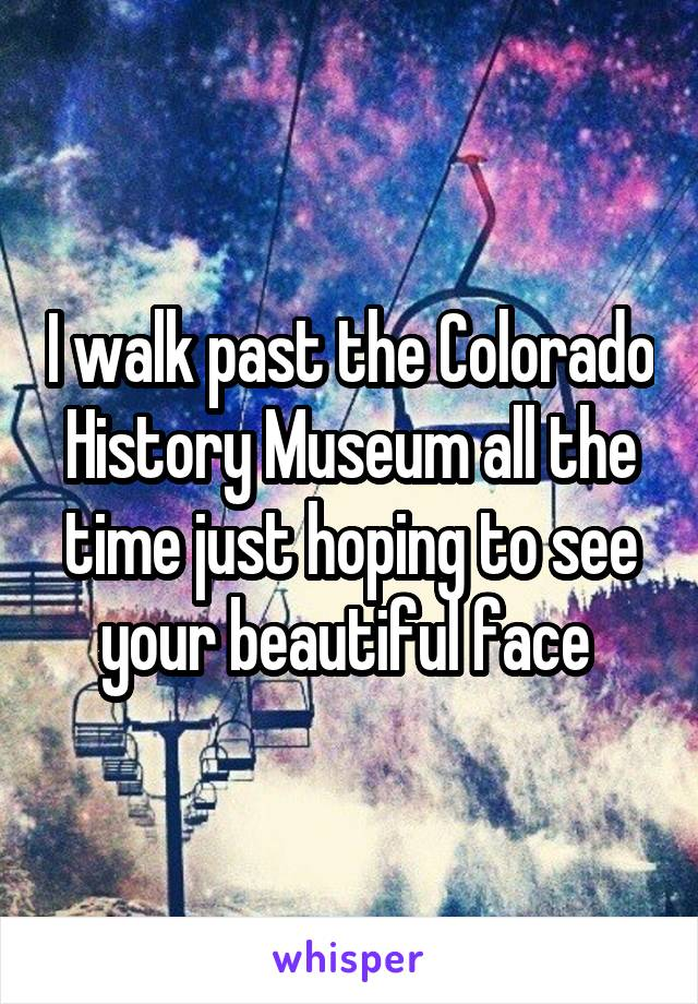 I walk past the Colorado History Museum all the time just hoping to see your beautiful face