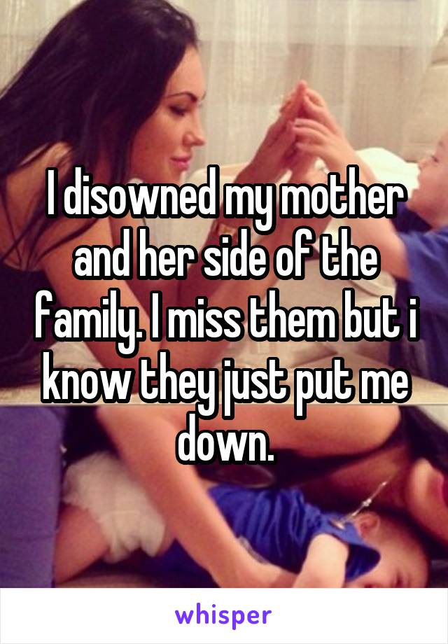 I disowned my mother and her side of the family. I miss them but i know they just put me down.