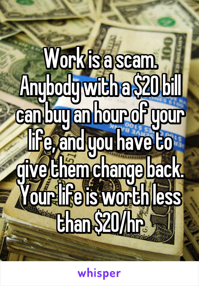 Work is a scam. Anybody with a $20 bill can buy an hour of your life, and you have to give them change back. Your life is worth less than $20/hr