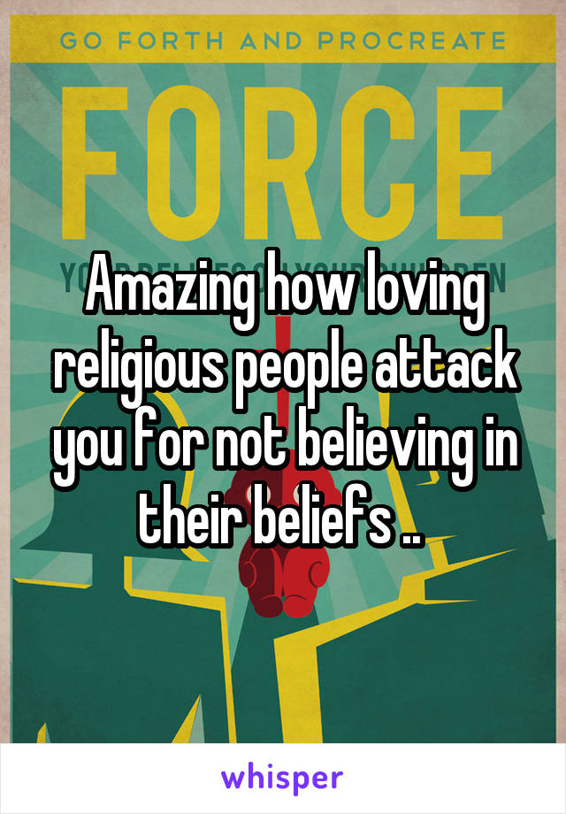 Amazing how loving religious people attack you for not believing in their beliefs ..