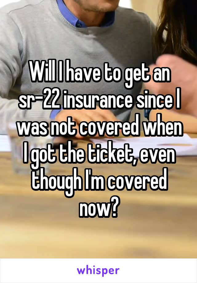Will I have to get an sr-22 insurance since I was not covered when I got the ticket, even though I'm covered now?