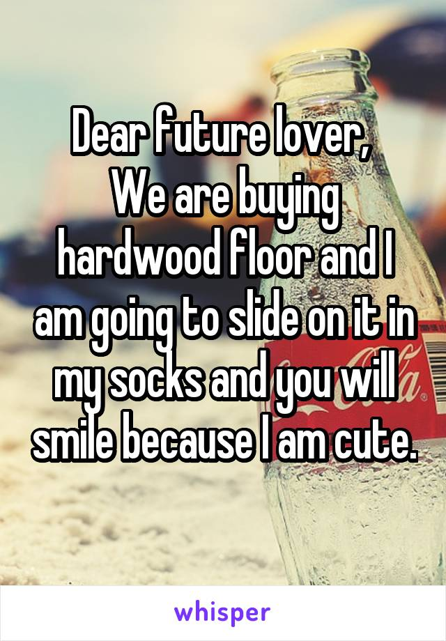 Dear future lover,  We are buying hardwood floor and I am going to slide on it in my socks and you will smile because I am cute.