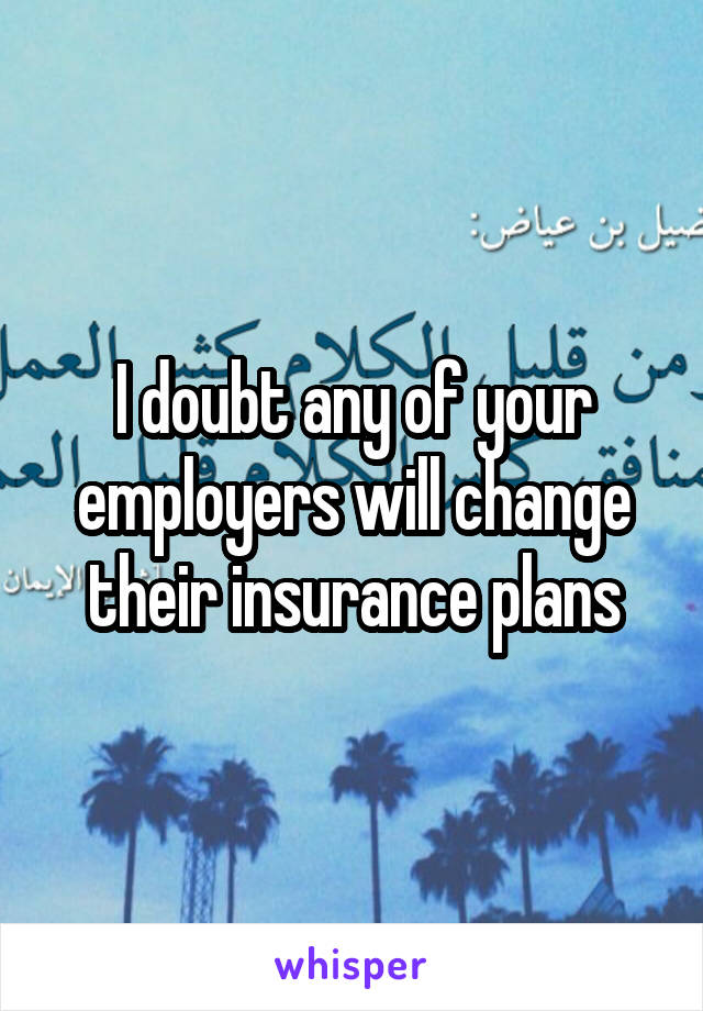 I doubt any of your employers will change their insurance plans