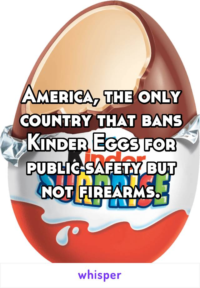 America, the only country that bans Kinder Eggs for public safety but not firearms.