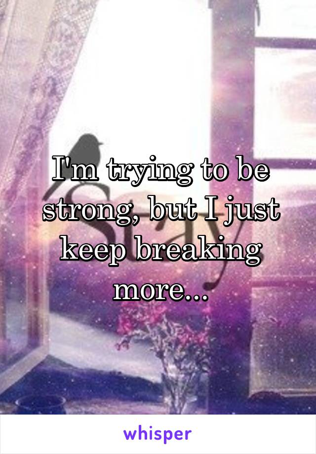 I'm trying to be strong, but I just keep breaking more...