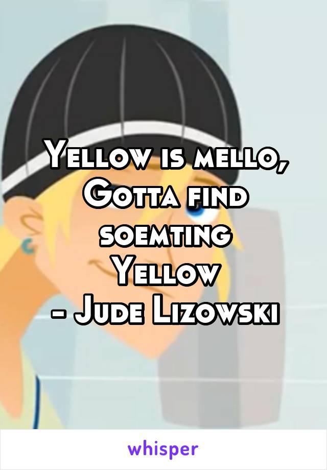 Yellow is mello, Gotta find soemting Yellow - Jude Lizowski