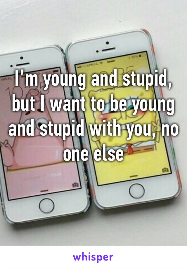 I'm young and stupid, but I want to be young and stupid with you, no one else