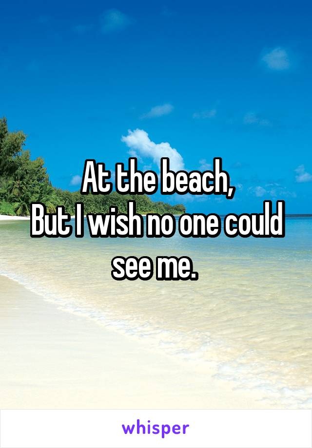 At the beach, But I wish no one could see me.