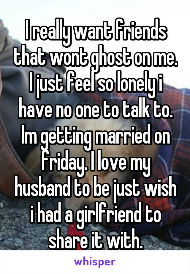 I really want friends that wont ghost on me. I just feel so lonely i have no one to talk to. Im getting married on friday. I love my husband to be just wish i had a girlfriend to share it with.