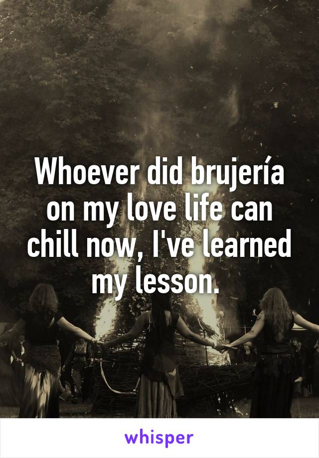 Whoever did brujería on my love life can chill now, I've learned my lesson.