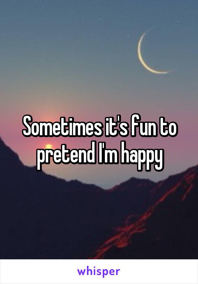 Sometimes it's fun to pretend I'm happy