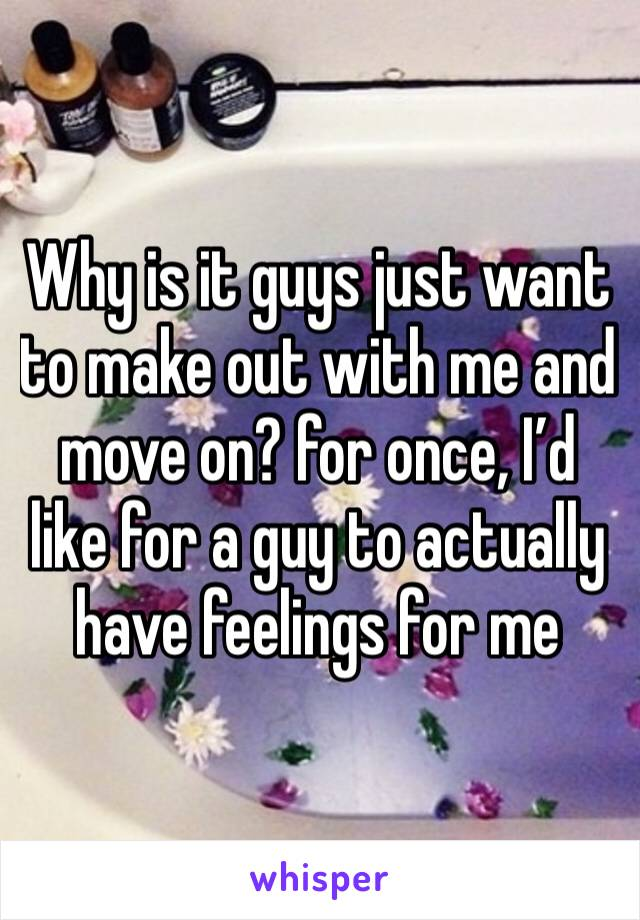 Why is it guys just want to make out with me and move on? for once, I'd like for a guy to actually have feelings for me