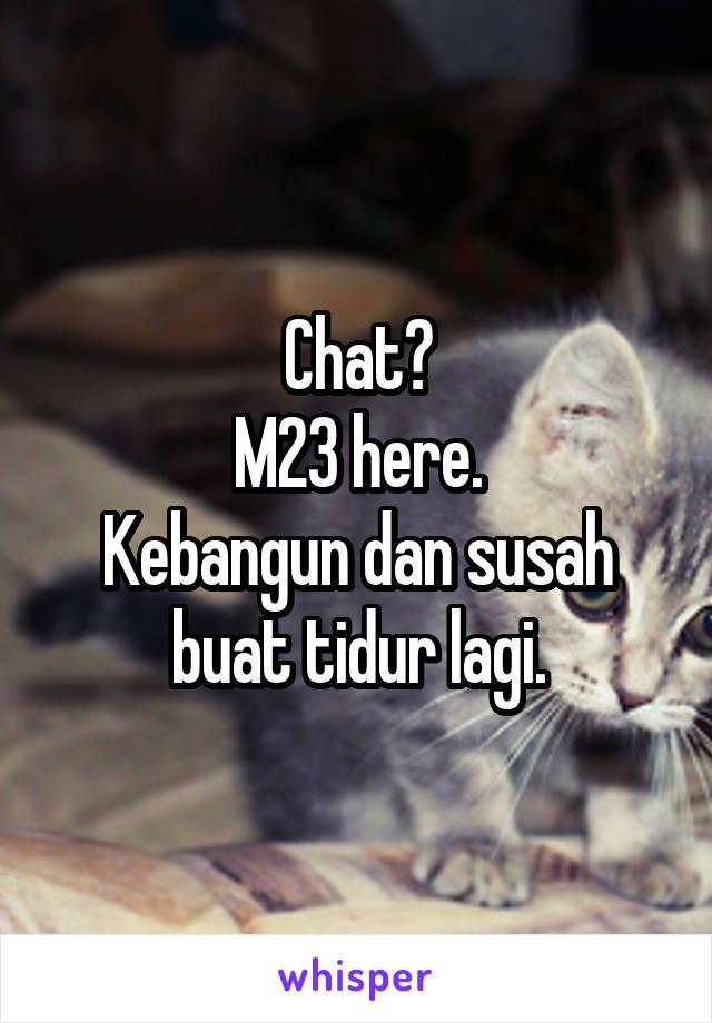 Chat? M23 here. Kebangun dan susah buat tidur lagi.