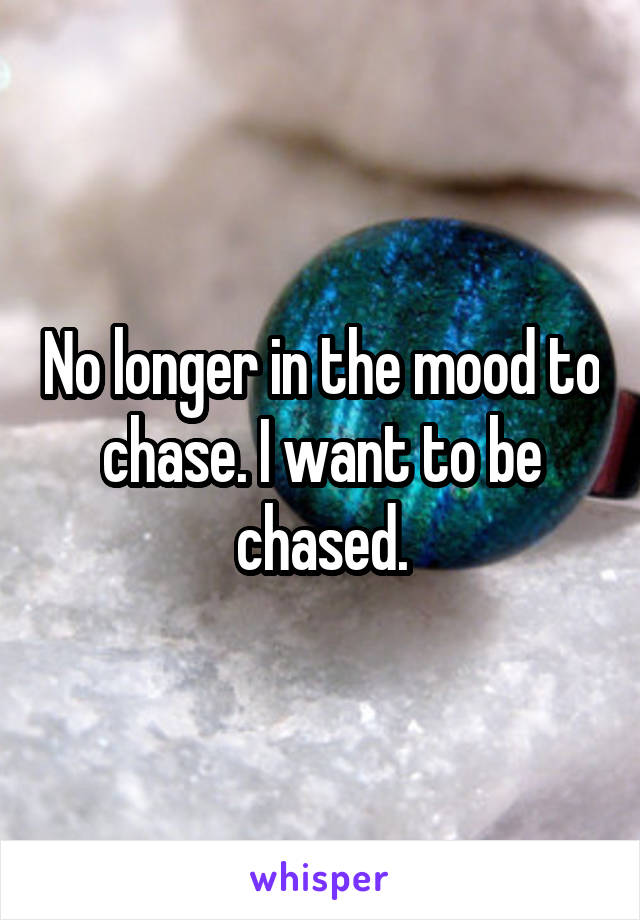 No longer in the mood to chase. I want to be chased.