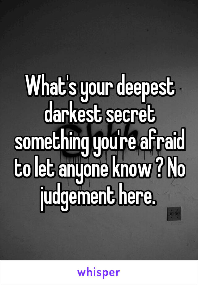 What's your deepest darkest secret something you're afraid to let anyone know ? No judgement here.