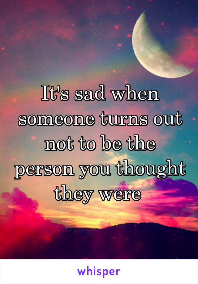 It's sad when someone turns out not to be the person you thought they were