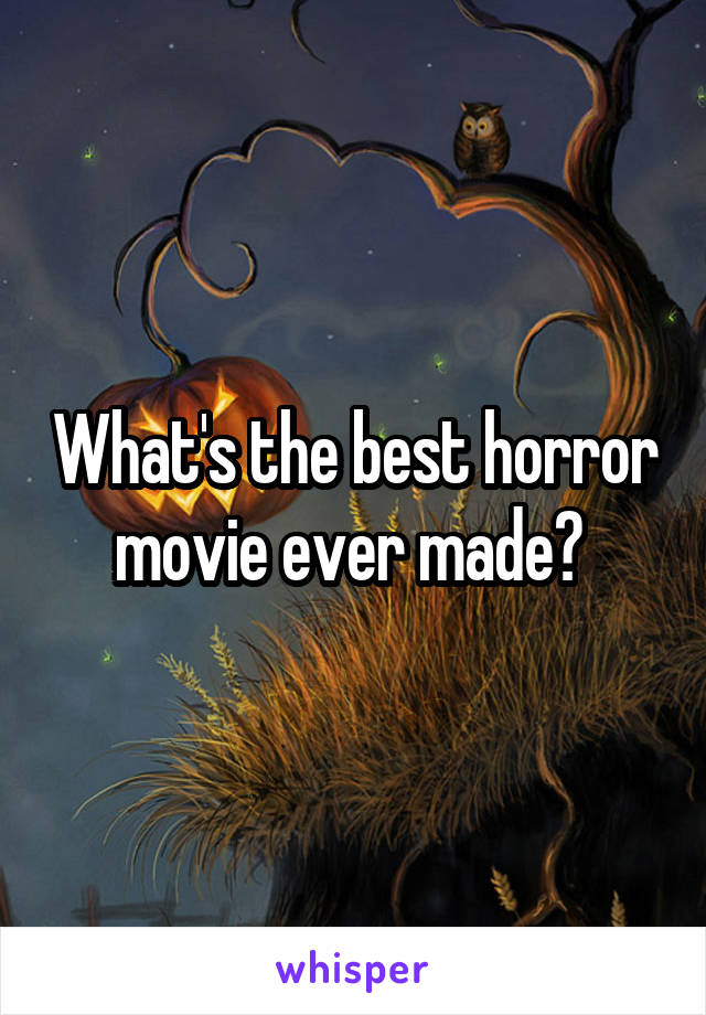 What's the best horror movie ever made?