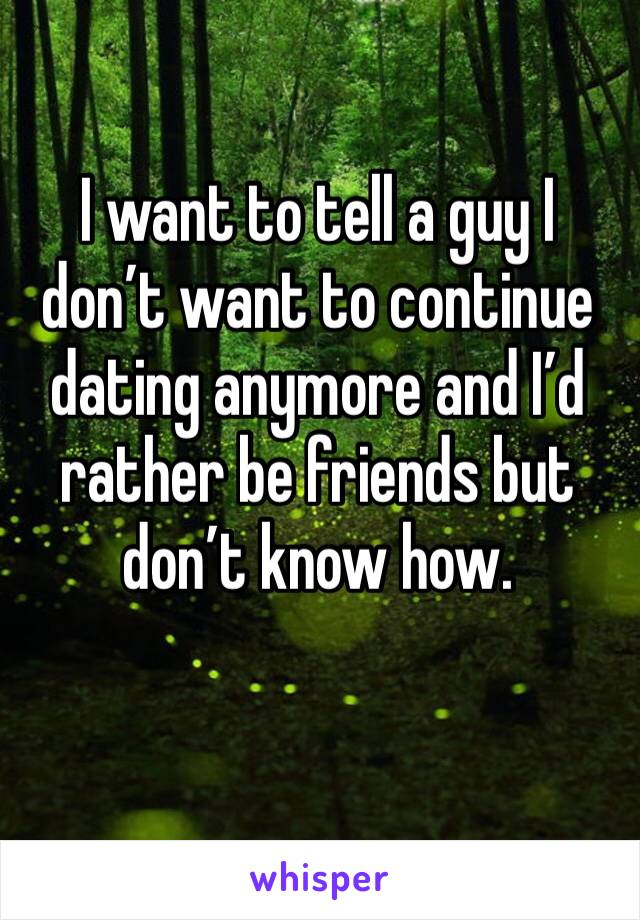 I want to tell a guy I don't want to continue dating anymore and I'd rather be friends but don't know how.