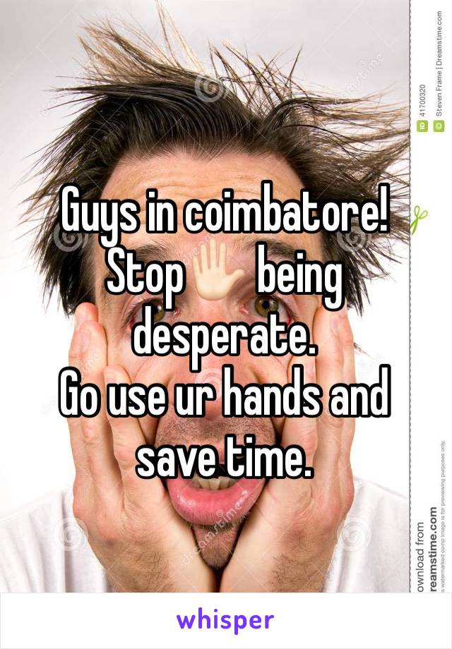 Guys in coimbatore! Stop✋🏻 being desperate. Go use ur hands and save time.