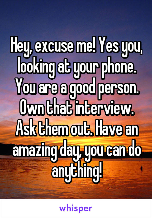 Hey, excuse me! Yes you, looking at your phone. You are a good person. Own that interview. Ask them out. Have an amazing day, you can do anything!