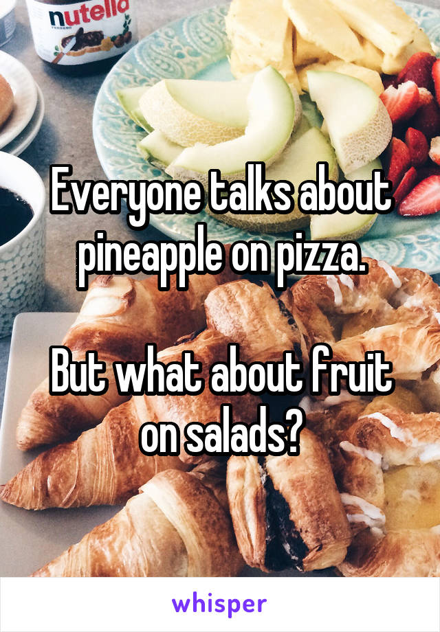 Everyone talks about pineapple on pizza.  But what about fruit on salads?