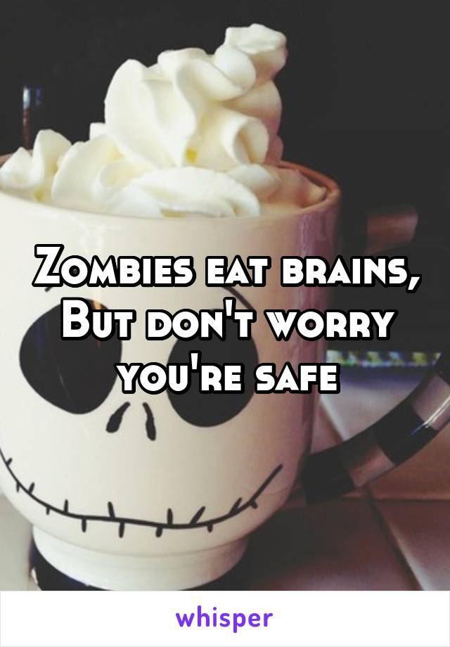 Zombies eat brains, But don't worry you're safe