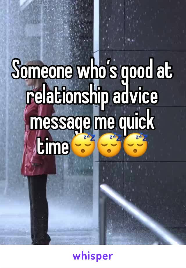 Someone who's good at relationship advice message me quick time😴😴😴