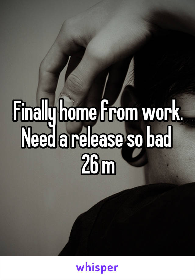Finally home from work. Need a release so bad  26 m
