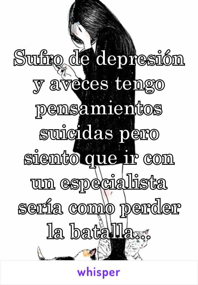 Sufro de depresión y aveces tengo pensamientos suicidas pero siento que ir con un especialista sería como perder la batalla...